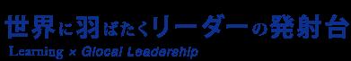 世界に羽ばたくリーダーの発射台|Learning × Glocal Leadership